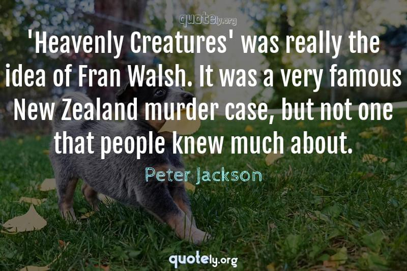 'Heavenly Creatures' was really the idea of Fran Walsh. It was a very famous New Zealand murder case, but not one that people knew much about. by Peter Jackson