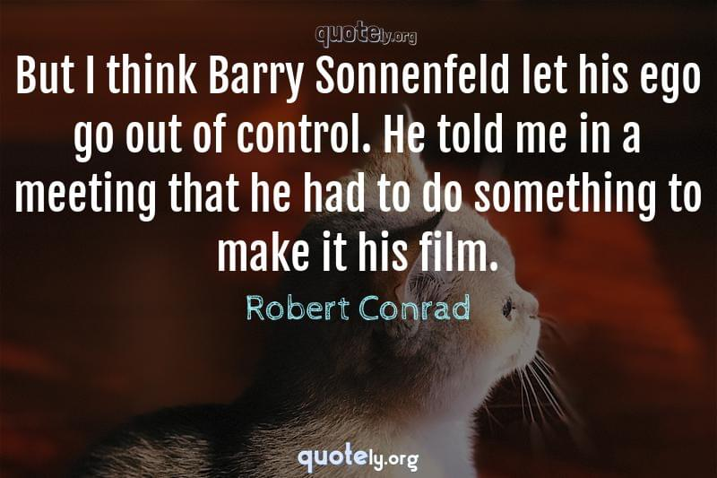 But I think Barry Sonnenfeld let his ego go out of control. He told me in a meeting that he had to do something to make it his film. by Robert Conrad