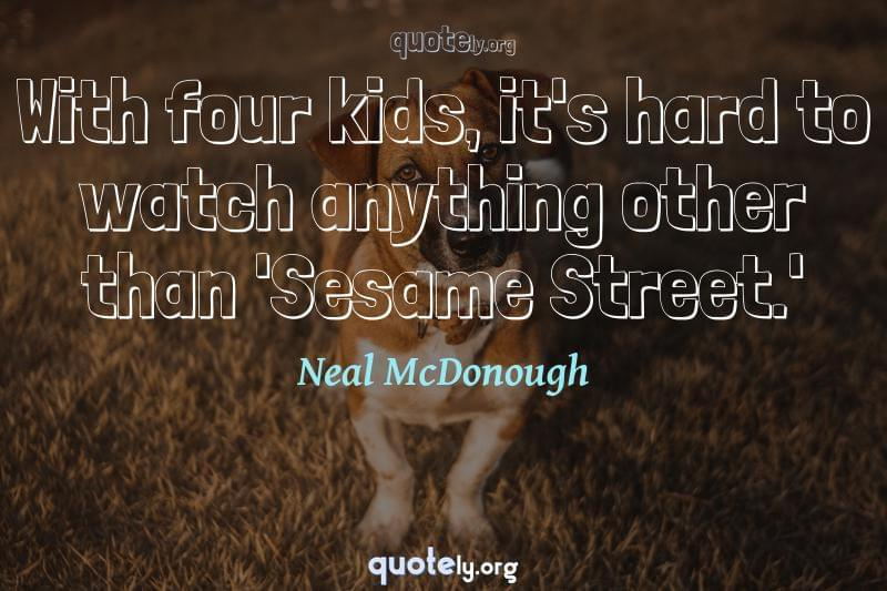 With four kids, it's hard to watch anything other than 'Sesame Street.' by Neal McDonough