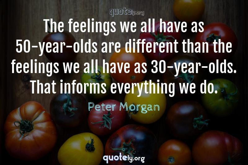 The feelings we all have as 50-year-olds are different than the feelings we all have as 30-year-olds. That informs everything we do. by Peter Morgan