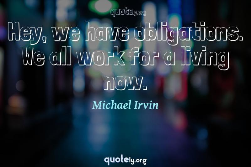 Hey, we have obligations. We all work for a living now. by Michael Irvin
