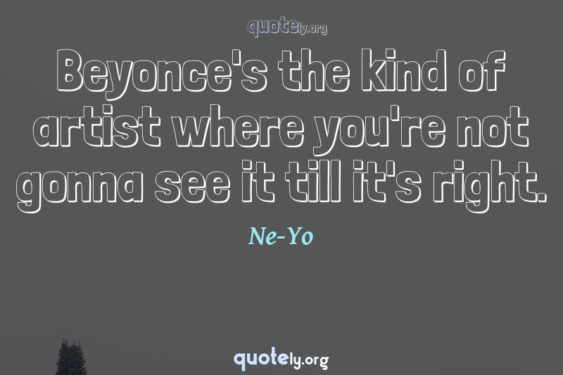 Beyonce's the kind of artist where you're not gonna see it till it's right. by Ne-Yo