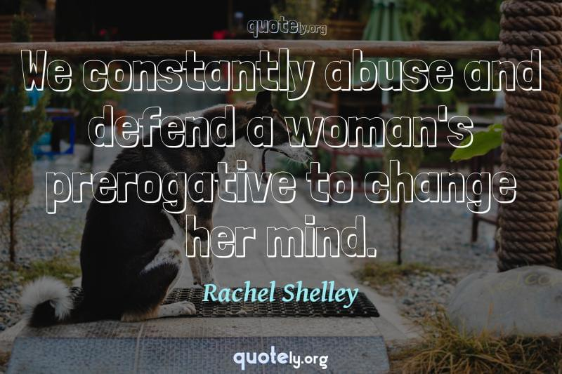 We constantly abuse and defend a woman's prerogative to change her mind. by Rachel Shelley