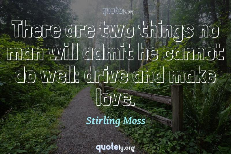 There are two things no man will admit he cannot do well: drive and make love. by Stirling Moss
