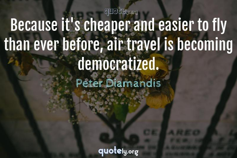 Because it's cheaper and easier to fly than ever before, air travel is becoming democratized. by Peter Diamandis