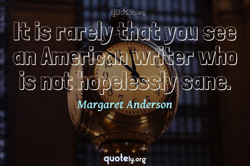 It is rarely that you see an American writer who is not hopelessly sane. by Margaret Anderson