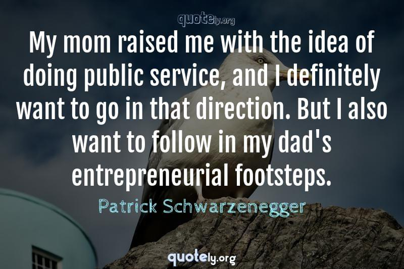 My mom raised me with the idea of doing public service, and I definitely want to go in that direction. But I also want to follow in my dad's entrepreneurial footsteps. by Patrick Schwarzenegger