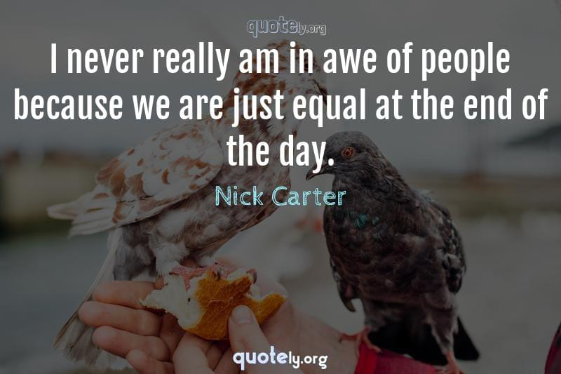 I never really am in awe of people because we are just equal at the end of the day. by Nick Carter
