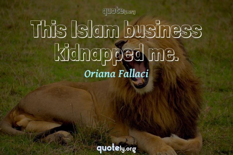This Islam business kidnapped me. by Oriana Fallaci