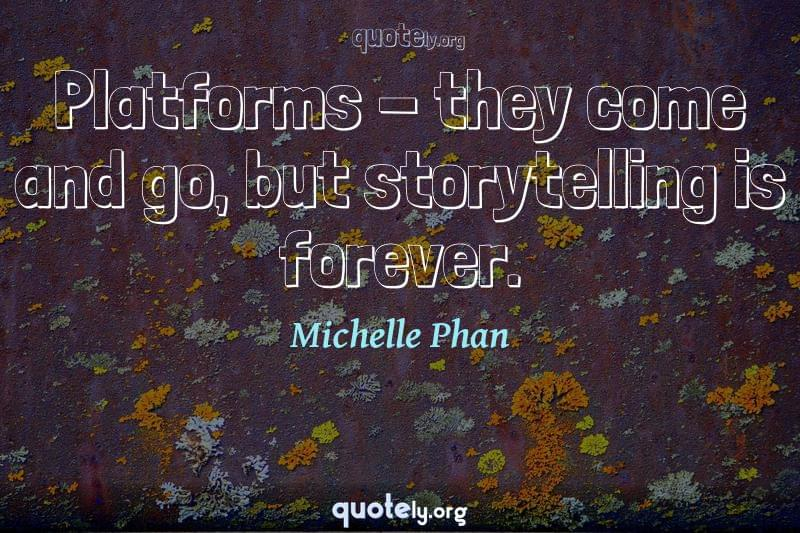 Platforms - they come and go, but storytelling is forever. by Michelle Phan