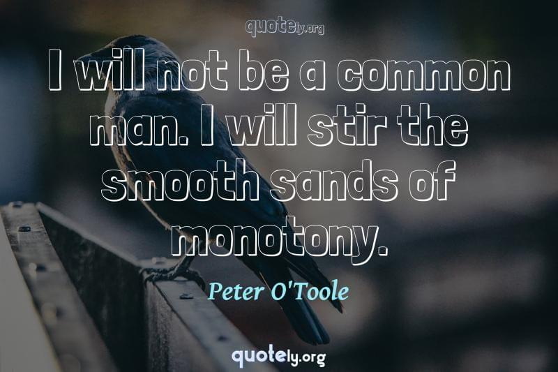 I will not be a common man. I will stir the smooth sands of monotony. by Peter O'Toole