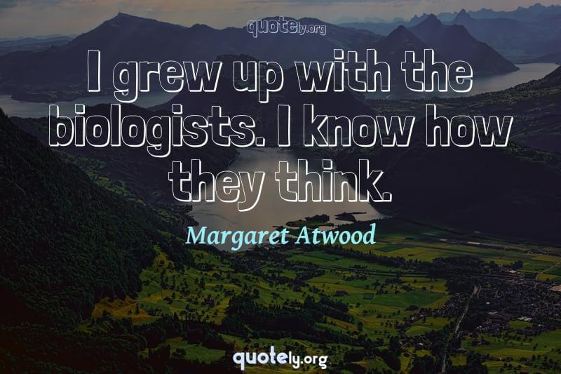 I grew up with the biologists. I know how they think. by Margaret Atwood