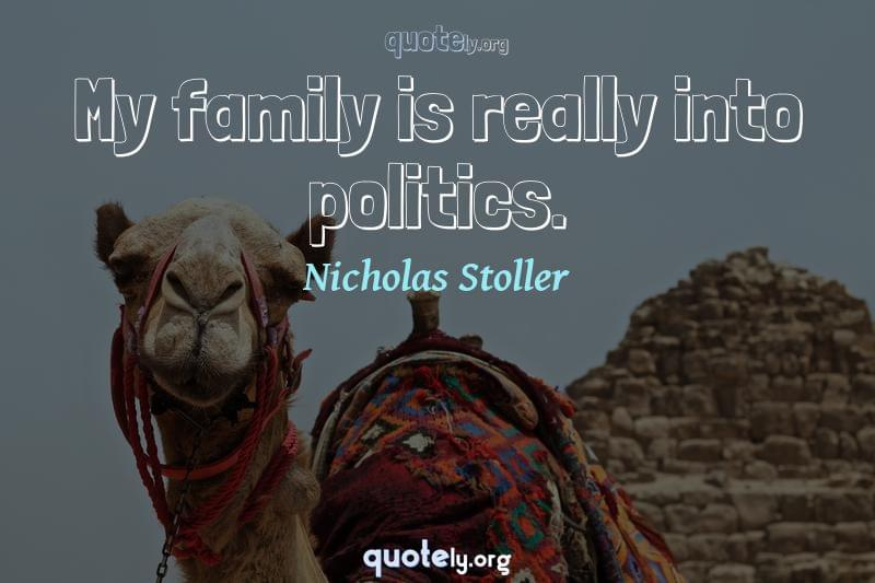 My family is really into politics. by Nicholas Stoller