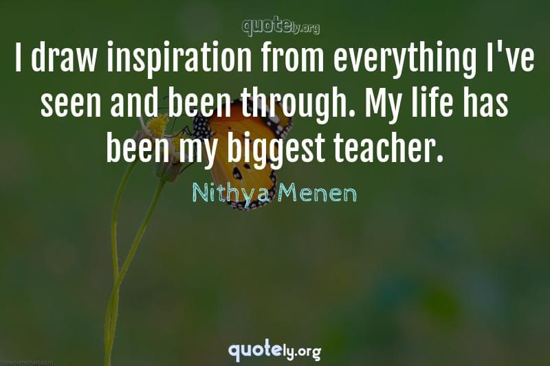 I draw inspiration from everything I've seen and been through. My life has been my biggest teacher. by Nithya Menen