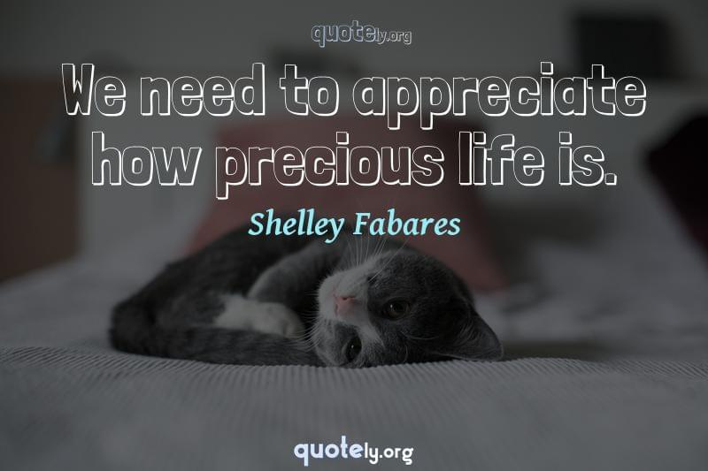 We need to appreciate how precious life is. by Shelley Fabares