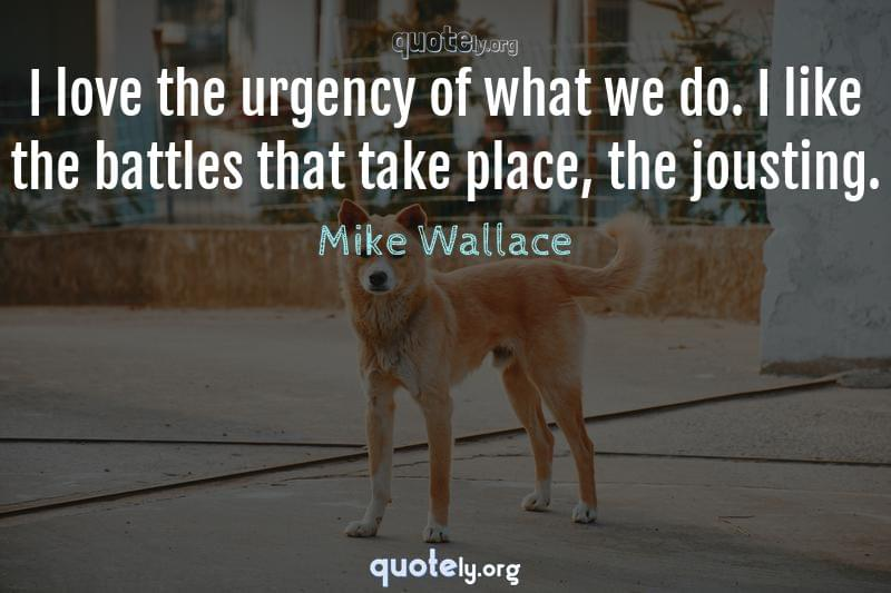 I love the urgency of what we do. I like the battles that take place, the jousting. by Mike Wallace