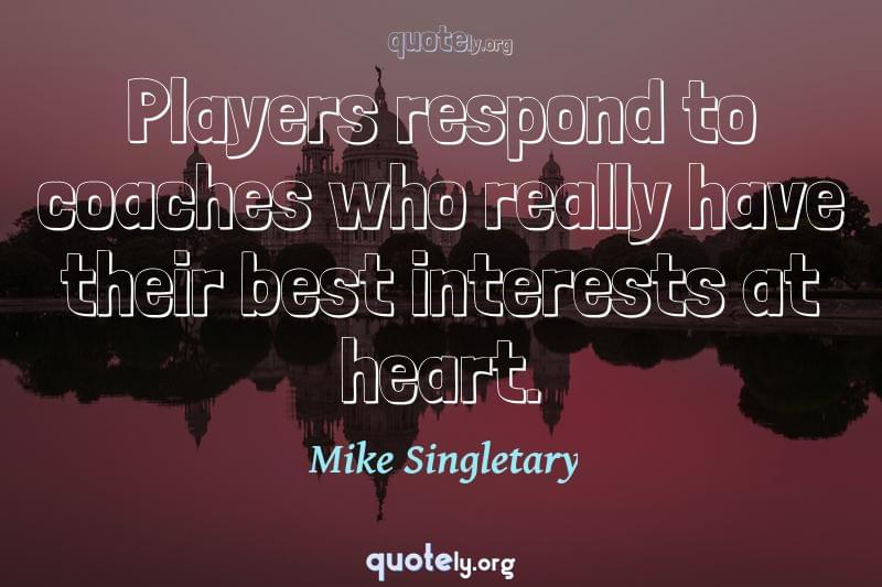 Players respond to coaches who really have their best interests at heart. by Mike Singletary
