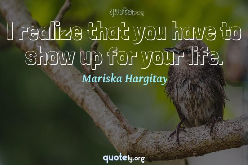 I realize that you have to show up for your life. by Mariska Hargitay