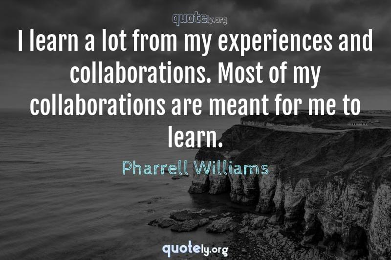 I learn a lot from my experiences and collaborations. Most of my collaborations are meant for me to learn. by Pharrell Williams