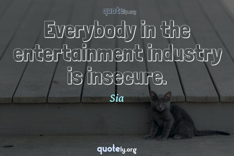 Everybody in the entertainment industry is insecure. by Sia