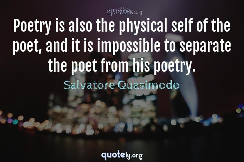 Poetry is also the physical self of the poet, and it is impossible to separate the poet from his poetry. by Salvatore Quasimodo