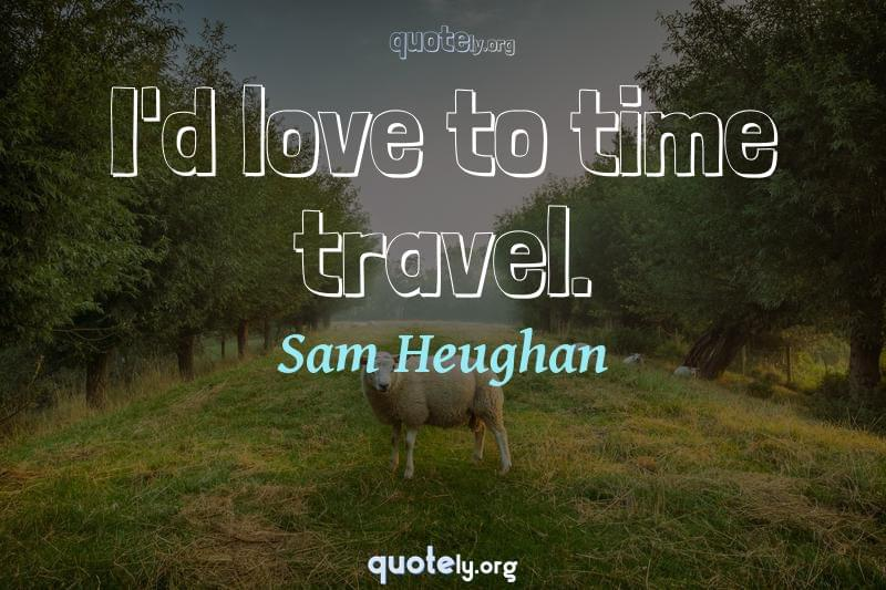 I'd love to time travel. by Sam Heughan