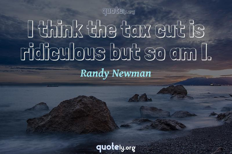 I think the tax cut is ridiculous but so am I. by Randy Newman
