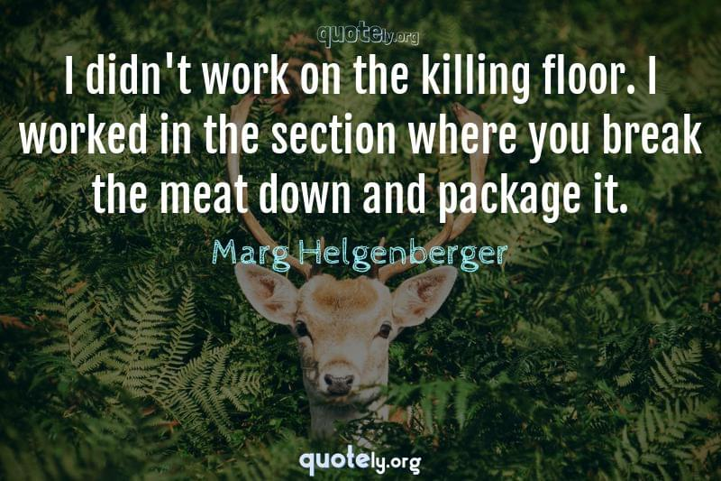 I didn't work on the killing floor. I worked in the section where you break the meat down and package it. by Marg Helgenberger