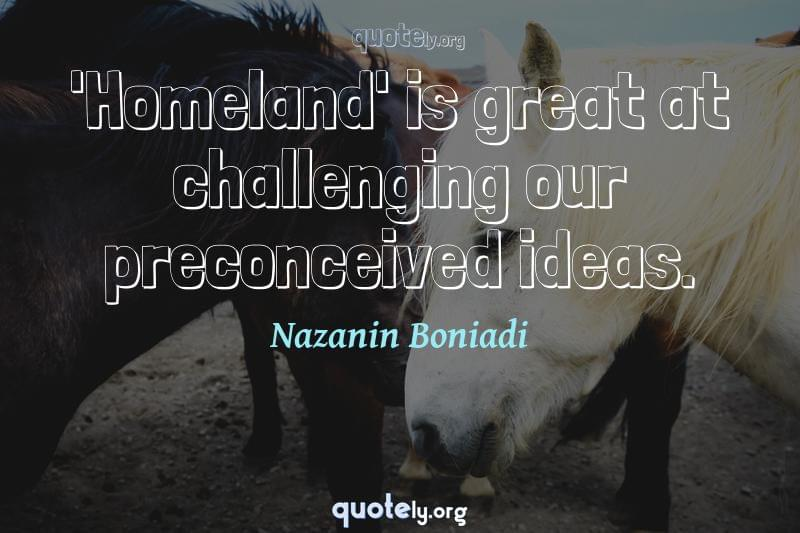 'Homeland' is great at challenging our preconceived ideas. by Nazanin Boniadi