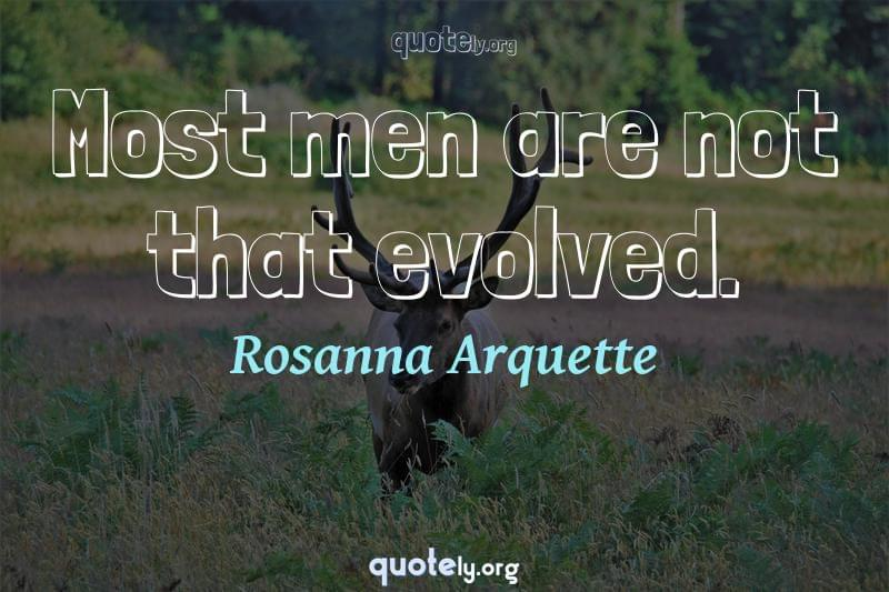 Most men are not that evolved. by Rosanna Arquette