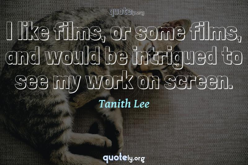 I like films, or some films, and would be intrigued to see my work on screen. by Tanith Lee