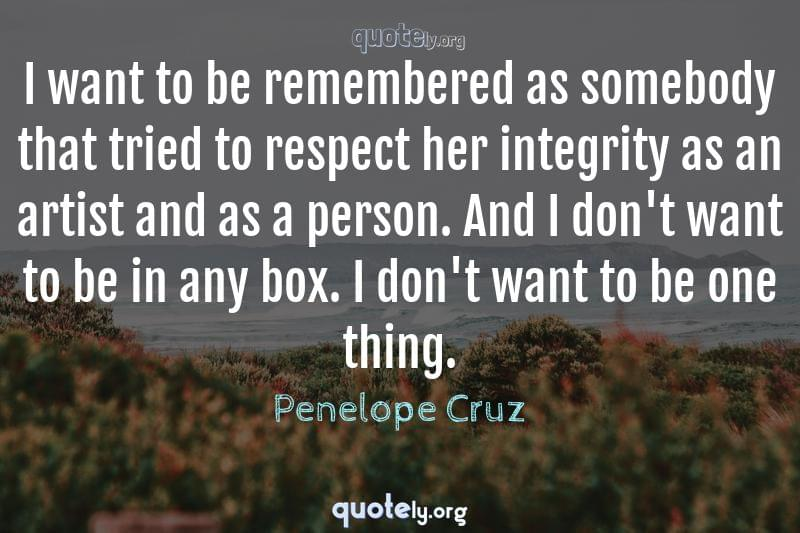 I want to be remembered as somebody that tried to respect her integrity as an artist and as a person. And I don't want to be in any box. I don't want to be one thing. by Penelope Cruz