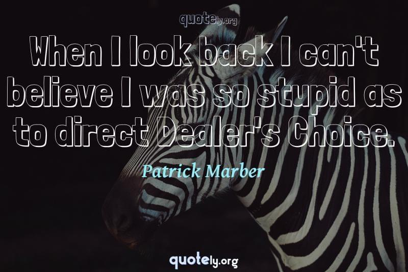 When I look back I can't believe I was so stupid as to direct Dealer's Choice. by Patrick Marber