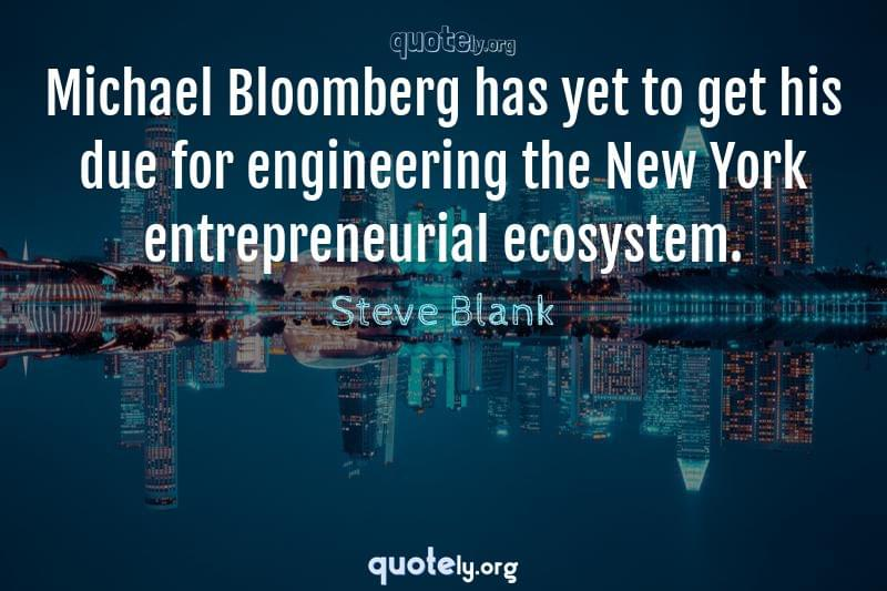 Michael Bloomberg has yet to get his due for engineering the New York entrepreneurial ecosystem. by Steve Blank