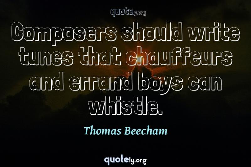 Composers should write tunes that chauffeurs and errand boys can whistle. by Thomas Beecham