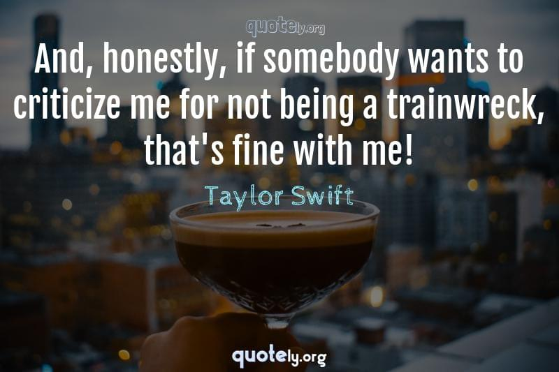 And, honestly, if somebody wants to criticize me for not being a trainwreck, that's fine with me! by Taylor Swift