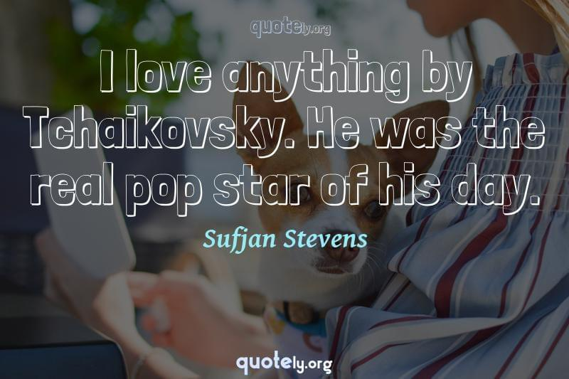 I love anything by Tchaikovsky. He was the real pop star of his day. by Sufjan Stevens