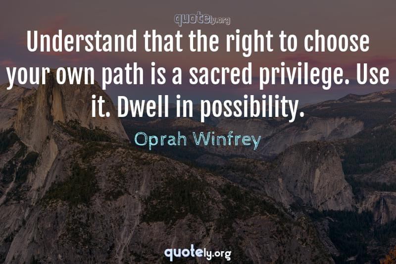 Understand that the right to choose your own path is a sacred privilege. Use it. Dwell in possibility. by Oprah Winfrey