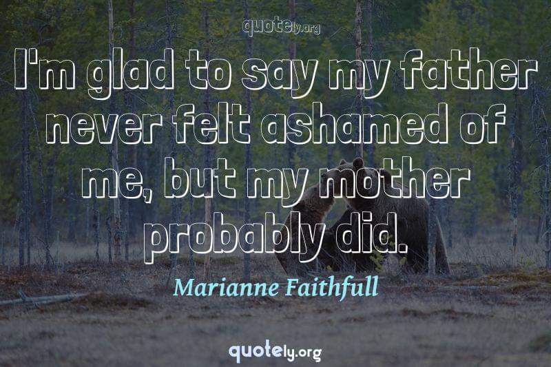 I'm glad to say my father never felt ashamed of me, but my mother probably did. by Marianne Faithfull