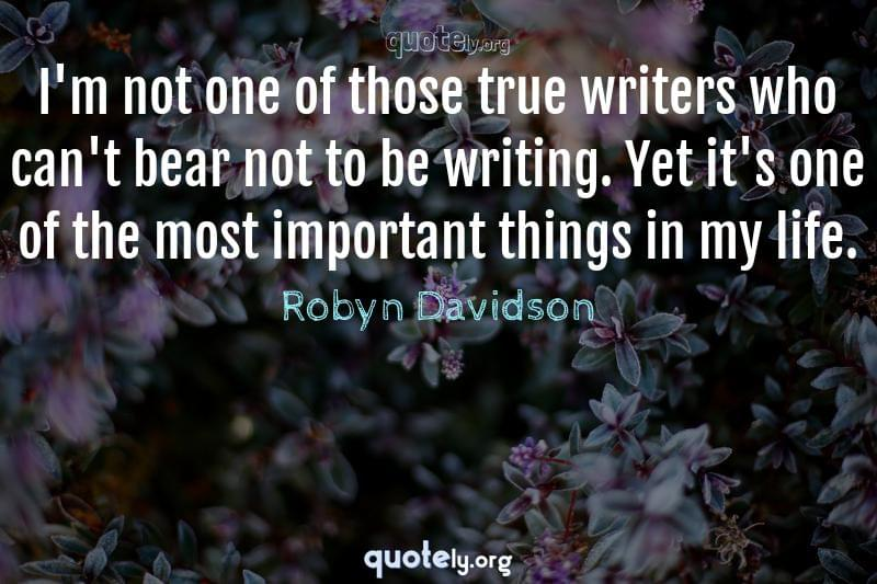 I'm not one of those true writers who can't bear not to be writing. Yet it's one of the most important things in my life. by Robyn Davidson
