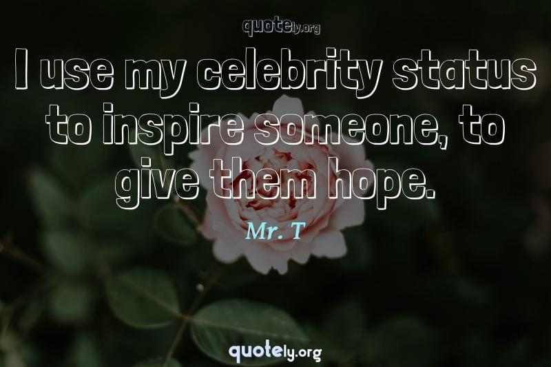 I use my celebrity status to inspire someone, to give them hope. by Mr. T