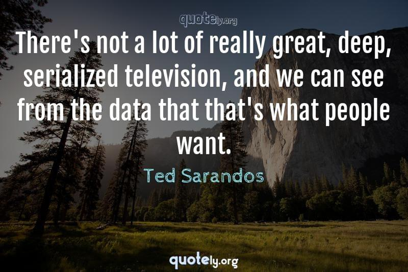 There's not a lot of really great, deep, serialized television, and we can see from the data that that's what people want. by Ted Sarandos