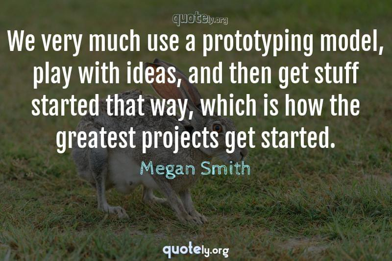 We very much use a prototyping model, play with ideas, and then get stuff started that way, which is how the greatest projects get started. by Megan Smith