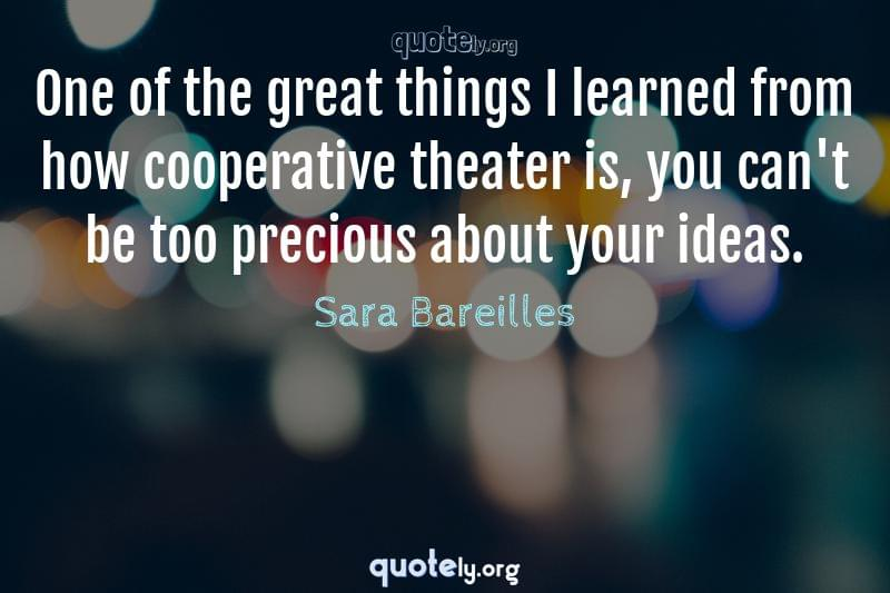 One of the great things I learned from how cooperative theater is, you can't be too precious about your ideas. by Sara Bareilles