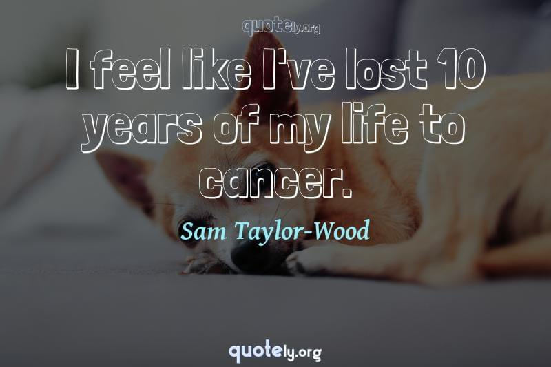 I feel like I've lost 10 years of my life to cancer. by Sam Taylor-Wood