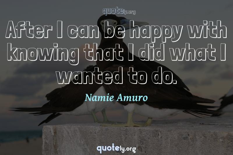 After I can be happy with knowing that I did what I wanted to do. by Namie Amuro