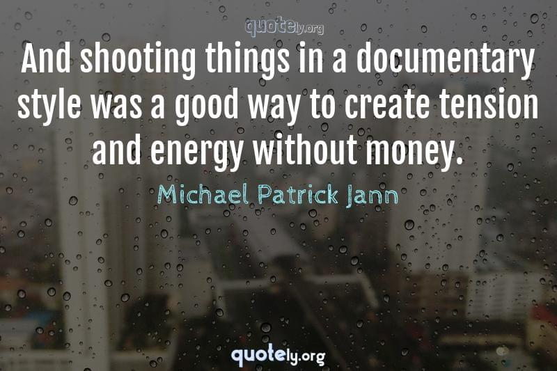 And shooting things in a documentary style was a good way to create tension and energy without money. by Michael Patrick Jann