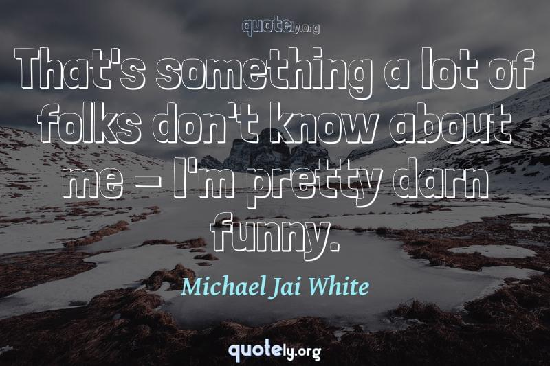 That's something a lot of folks don't know about me - I'm pretty darn funny. by Michael Jai White
