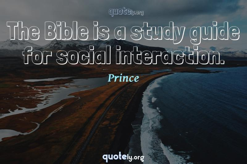The Bible is a study guide for social interaction. by Prince