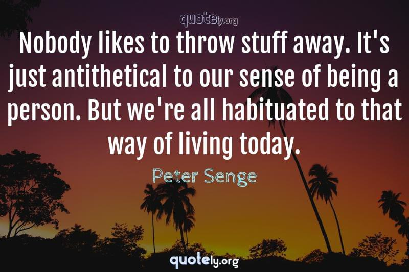 Nobody likes to throw stuff away. It's just antithetical to our sense of being a person. But we're all habituated to that way of living today. by Peter Senge